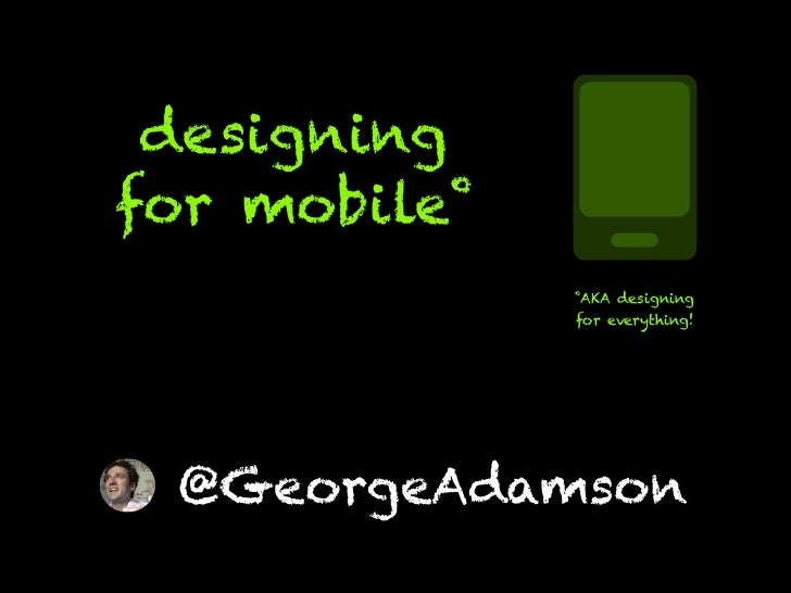 Design for mobile (that means everything!)