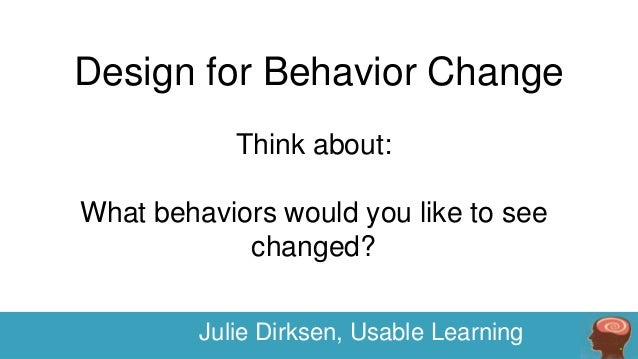 Design for Behavior Change Think about: What behaviors would you like to see changed? Julie Dirksen, Usable Learning