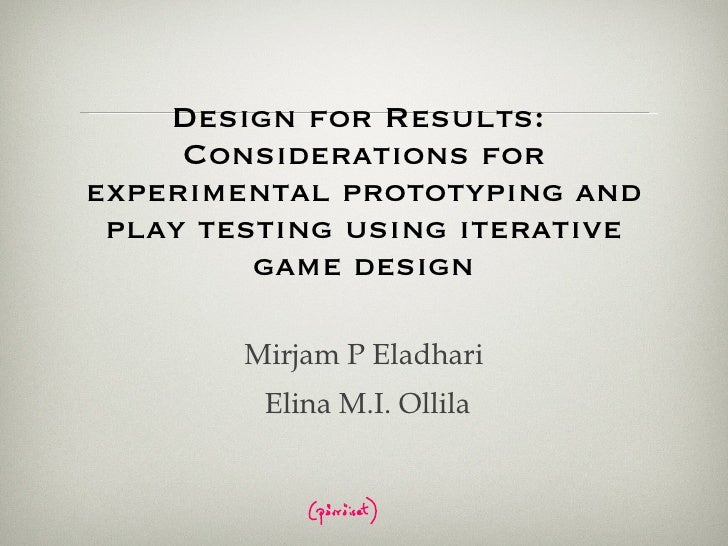 Design for Results:  Considerations for experimental prototyping and play testing using iterative game design Mirjam P Ela...