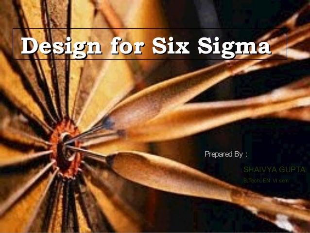 Design for Six SigmaDesign for Six Sigma Design for Six SigmaDesign for Six Sigma Prepared By :Prepared By : SHAIVYA GUPTA...