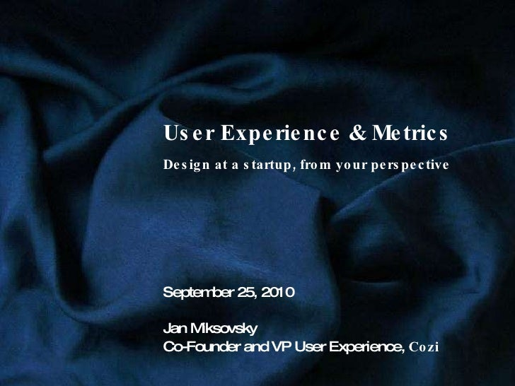 User Experience & Metrics Design at a startup, from your perspective September 25, 2010 Jan Miksovsky Co-Founder and VP Us...