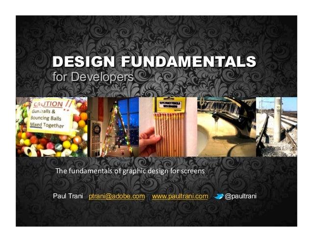 Paul Trani ptrani@adobe.com www.paultrani.com @paultrani DESIGN FUNDAMENTALS for Developers Thefundamentalsofgraphicde...