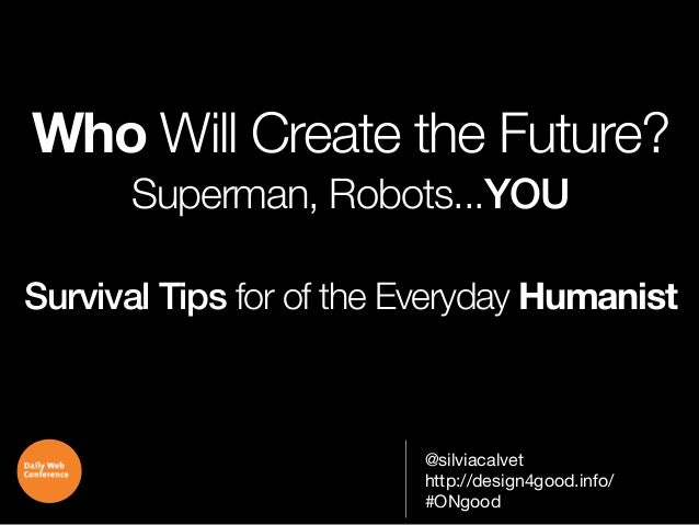 Who Will Create the Future? Superman, Robots...YOU Survival Tips for of the Everyday Humanist  @silviacalvet http://design...