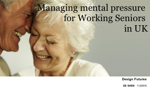 Managing mental pressure     for Working Seniors                   in UK                  Design Futures                  ...