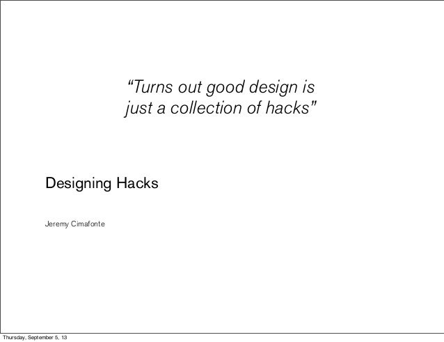 "Designing Hacks Jeremy Cimafonte ""Turns out good design is just a collection of hacks"" Thursday, September 5, 13"