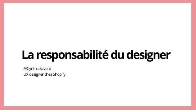 Laresponsabilitédudesigner @CynthiaSavard UXdesignerchezShopify