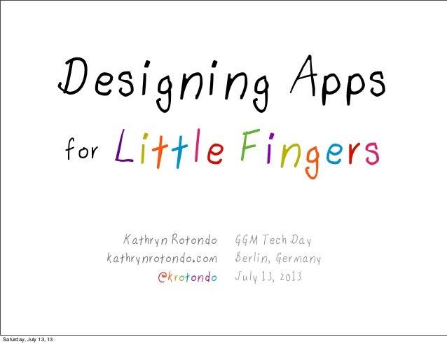 GGM Tech Day Berlin, Germany July 13, 2013 Designing Apps for Little Fingers Kathryn Rotondo kathrynrotondo.com @krotondo ...