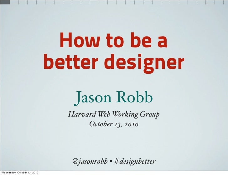 How to be a                               better designer                                   Jason Robb                    ...