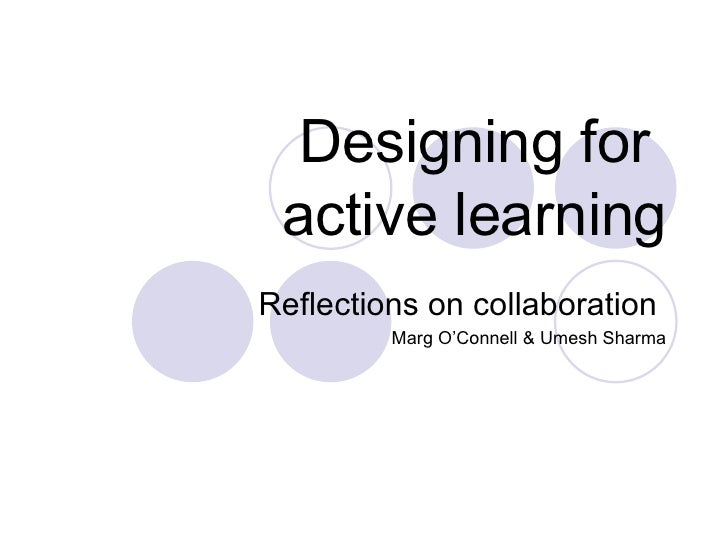 Designing for  active learning Reflections on collaboration  Marg O'Connell & Umesh Sharma