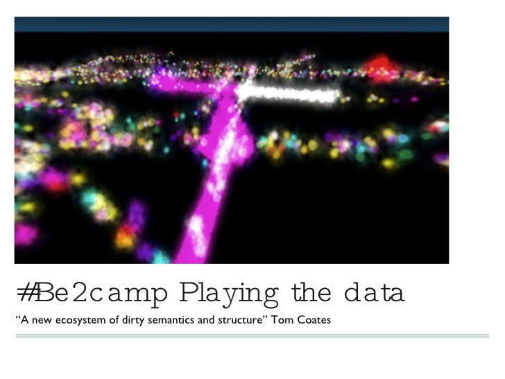 "#Be2camp Playing the data <ul><li>"" A new ecosystem of dirty semantics and structure"" Tom Coates </li></ul>"