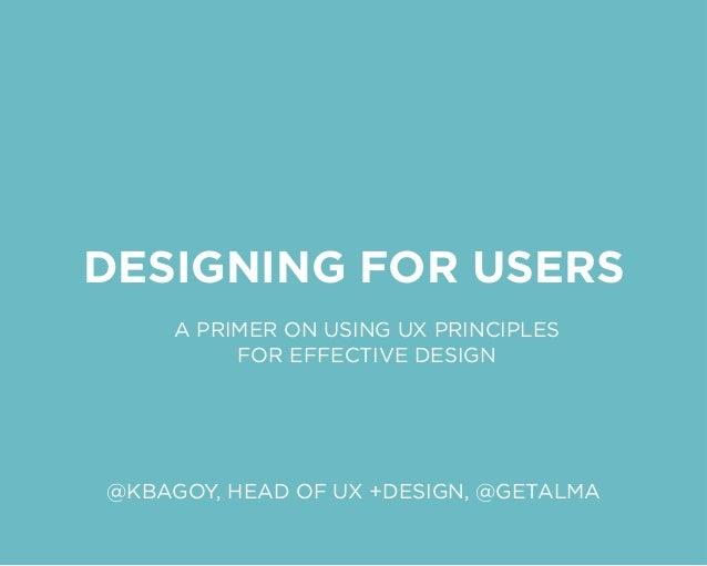 DESIGNING FOR USERS A PRIMER ON USING UX PRINCIPLES FOR EFFECTIVE DESIGN @KBAGOY, HEAD OF UX +DESIGN, @GETALMA