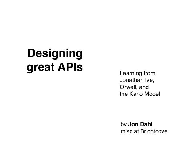 Designinggreat APIs Learning fromJonathan Ive,Orwell, andthe Kano Modelby Jon Dahlmisc at Brightcove