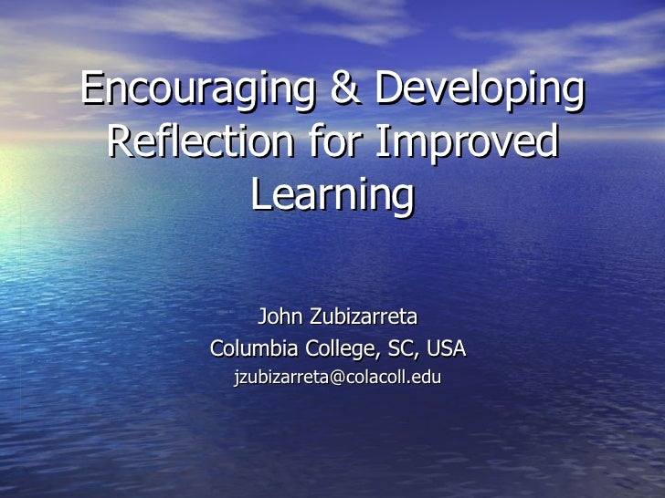 Encouraging & Developing Reflection for Improved Learning John Zubizarreta Columbia College, SC, USA [email_address]