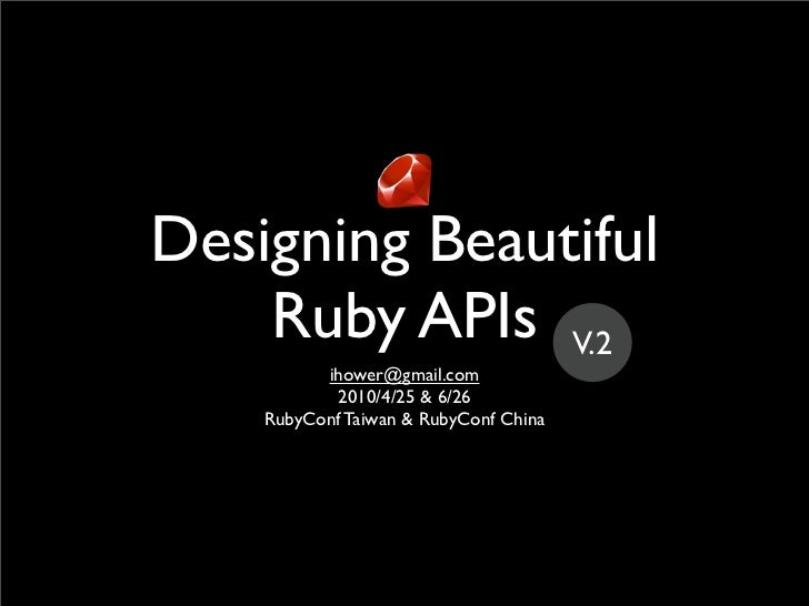 Designing Beautiful     Ruby APIs V.2           ihower@gmail.com            2010/4/25 & 6/26     RubyConf Taiwan & RubyCon...