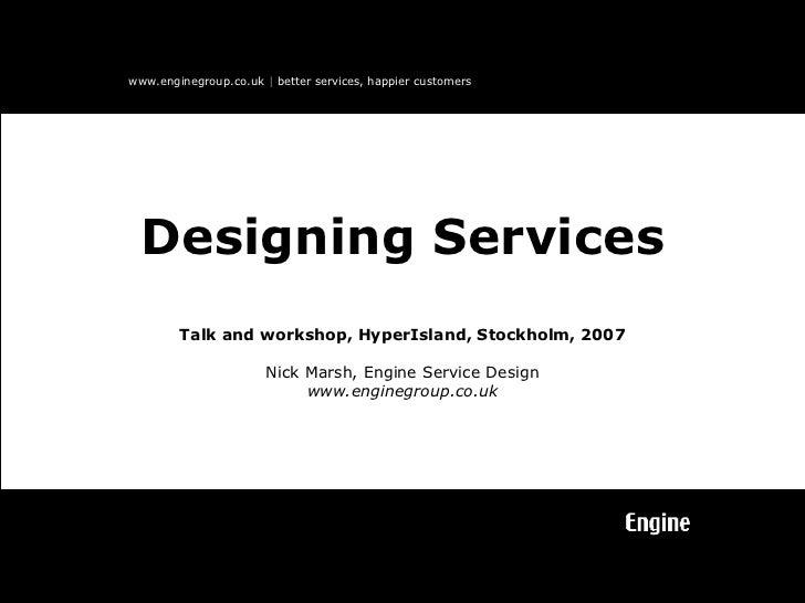 Talk and workshop, HyperIsland, Stockholm, 2007 Nick Marsh, Engine Service Design www.enginegroup.co.uk Designing Services