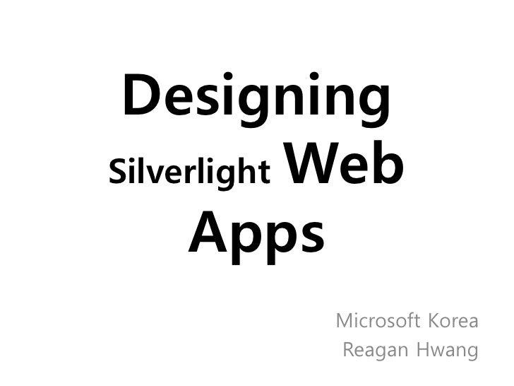 Designing Silverlight Web       Apps            Microsoft Korea            Reagan Hwang