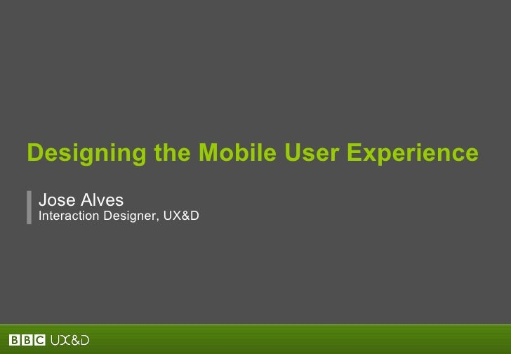 Designing the Mobile User Experience Jos e  Alves Interaction Designer, UX&D