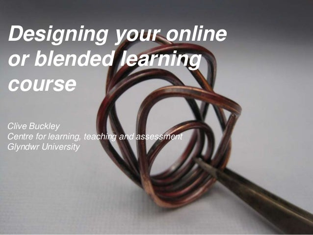 Designing your onlineor blended learningcourseClive BuckleyCentre for learning, teaching and assessmentGlyndwr University