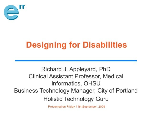 Presented on Friday 11th September, 2009 Designing for Disabilities Richard J. Appleyard, PhD Clinical Assistant Professor...