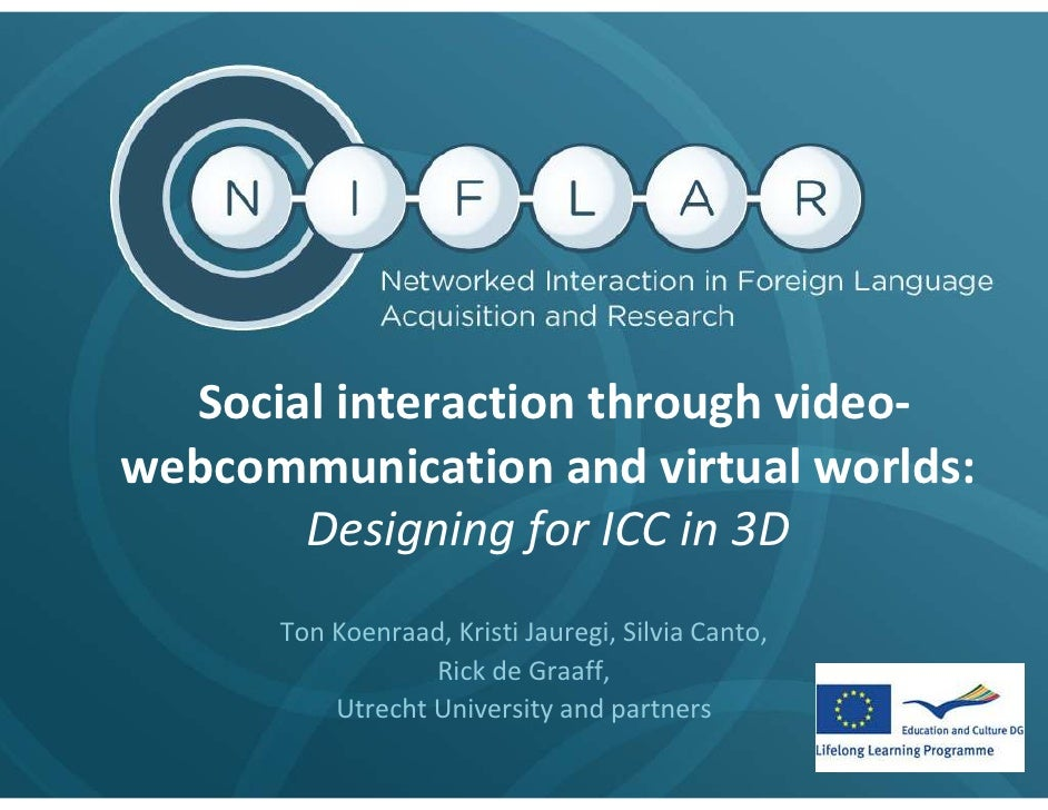 Social interaction through video- webcommunication and virtual worlds:        Designing for ICC in 3D       Ton Koenraad, ...