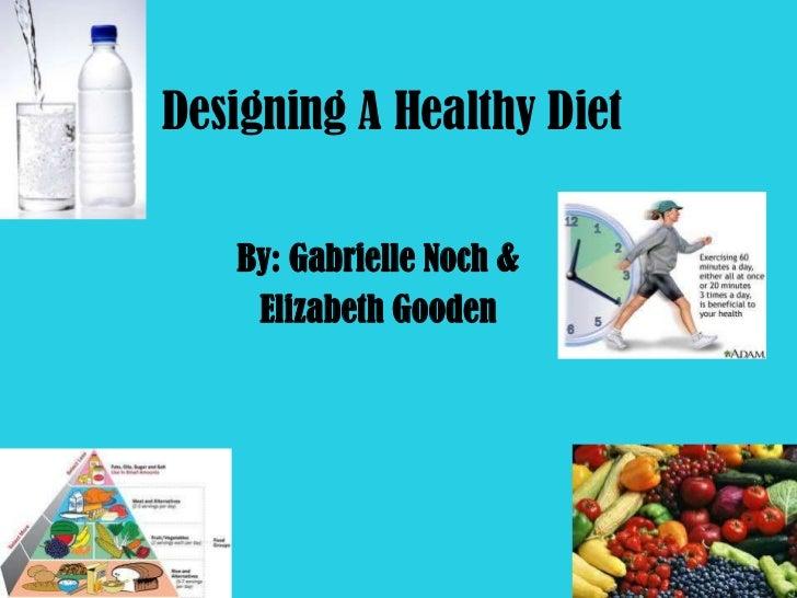 Designing A Healthy Diet   By: Gabrielle Noch &    Elizabeth Gooden