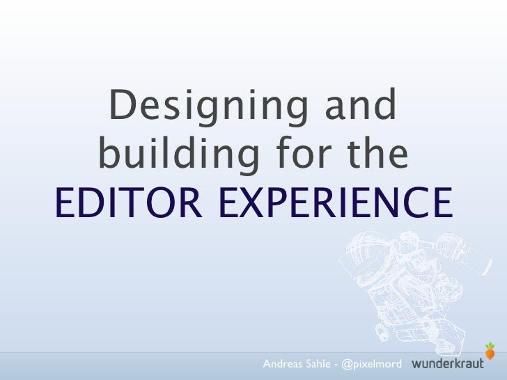 Designing and  building for theEDITOR EXPERIENCE         Andreas Sahle - @pixelmord