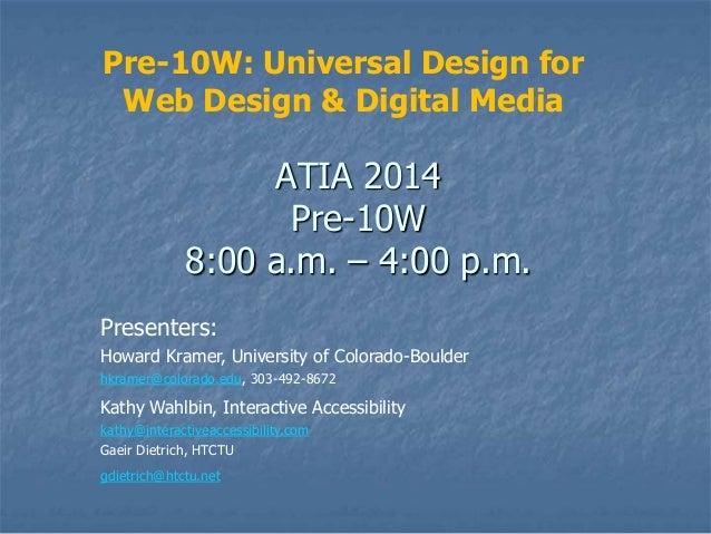 Pre-10W: Universal Design for Web Design & Digital Media  ATIA 2014 Pre-10W 8:00 a.m. – 4:00 p.m. Presenters: Howard Krame...