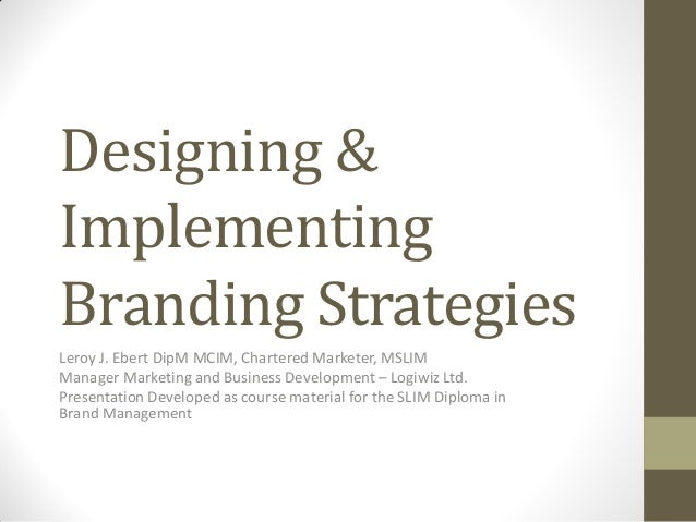 Designing & Implementing Branding Strategies Leroy J. Ebert DipM MCIM, Chartered Marketer, MSLIM Manager Marketing and Bus...