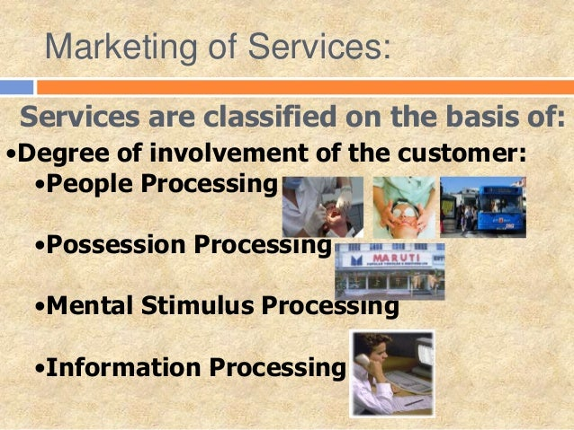 Services are classified on the basis of: •Degree of involvement of the customer: •People Processing •Possession Processing...