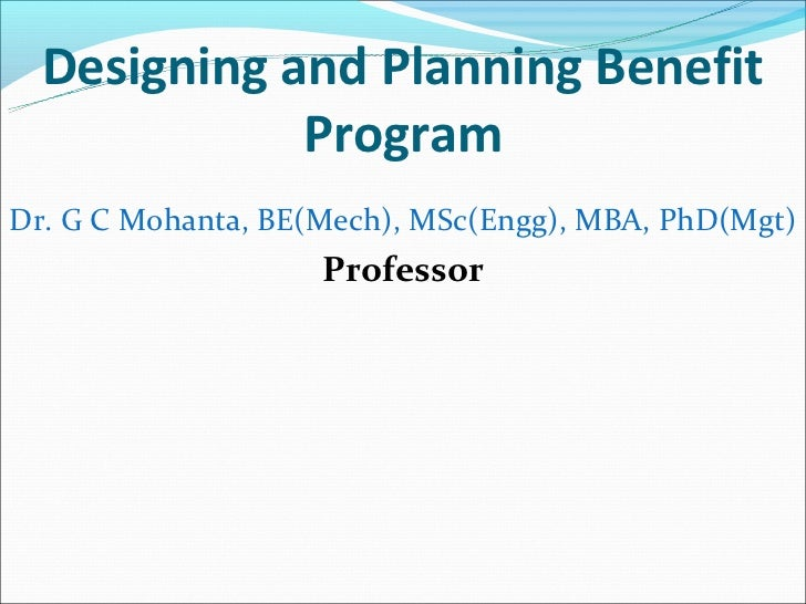 Designing and Planning Benefit             ProgramDr. G C Mohanta, BE(Mech), MSc(Engg), MBA, PhD(Mgt)                    P...