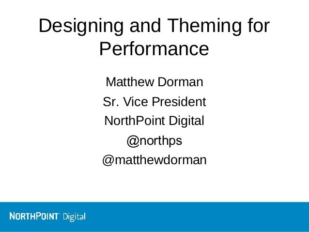 Designing and Theming for Performance Matthew Dorman Sr. Vice President NorthPoint Digital @northps @matthewdorman