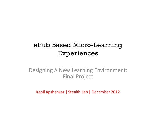 ePub Based Micro-Learning        ExperiencesDesigning A New Learning Environment:             Final Project  Kapil Apshank...