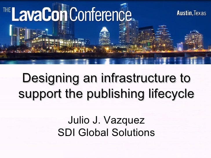 Designing an infrastructure to support the publishing lifecycle Julio J. Vazquez SDI Global Solutions