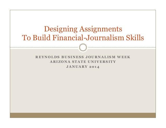 Designing Assignments To Build Financial-Journalism Skills REYNOLDS BUSINESS JOURNALISM WEEK ARIZONA STATE UNIVERSITY JANU...