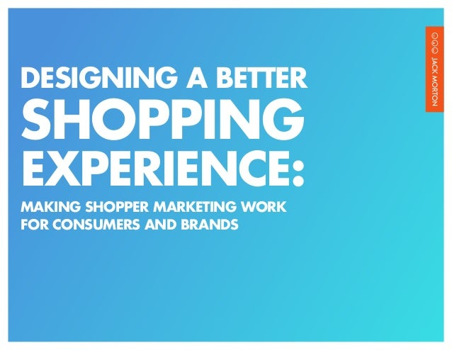 DESIGNING A BETTERSHOPPINGEXPERIENCE:MAKING SHOPPER MARKETING WORKFOR CONSUMERS AND BRANDS