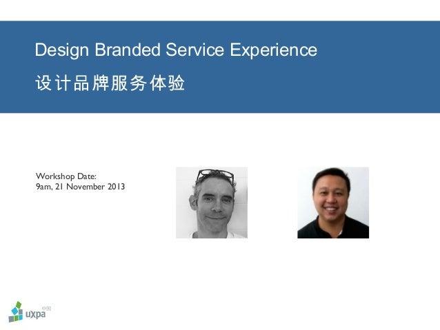 Design Branded Service Experience 设计品牌服务体验  Workshop Date: 9am, 21 November 2013