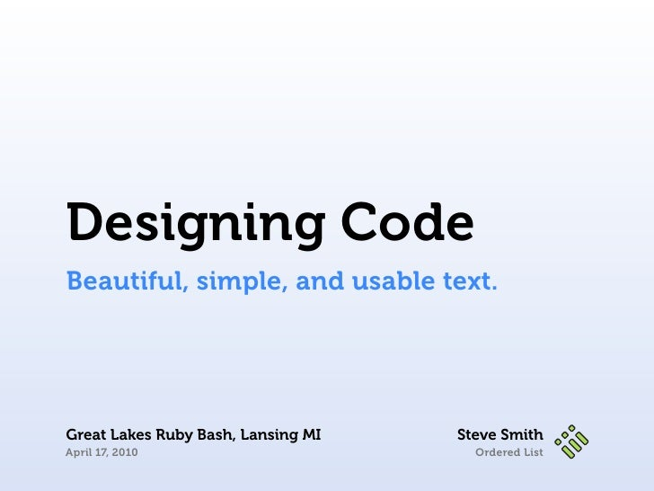 Designing Code Beautiful, simple, and usable text.     Great Lakes Ruby Bash, Lansing MI   Steve Smith April 17, 2010     ...