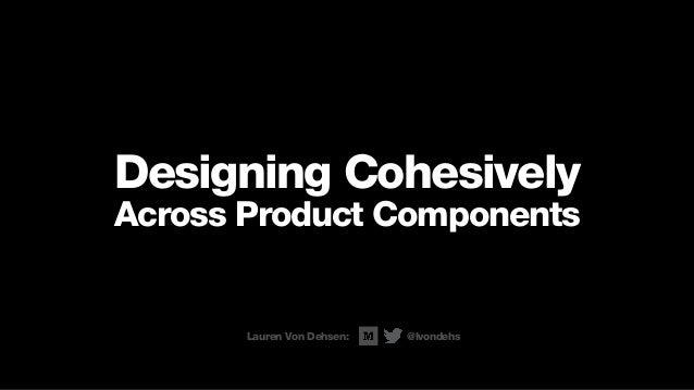 Designing Cohesively Across Product Components Lauren Von Dehsen: @lvondehs
