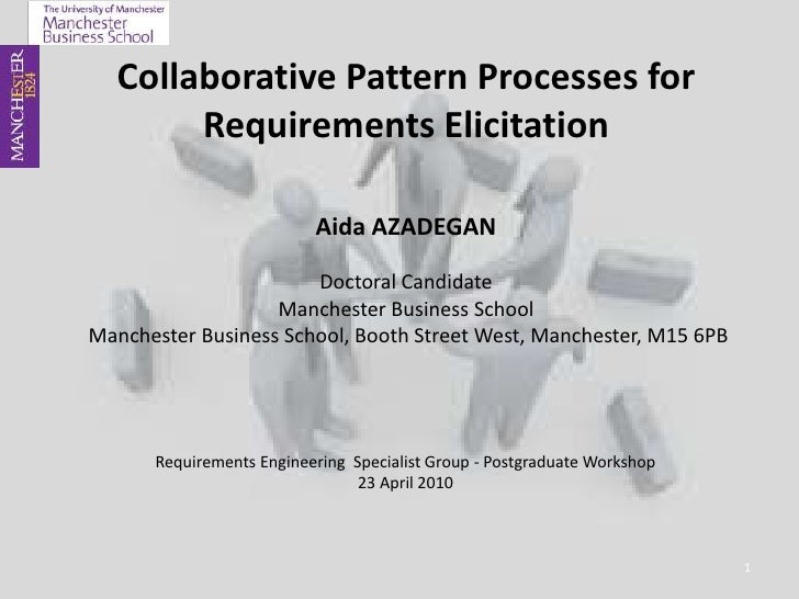 Collaborative Pattern Processesfor RequirementsElicitation<br />Aida AZADEGANDoctoral CandidateManchester Business School ...