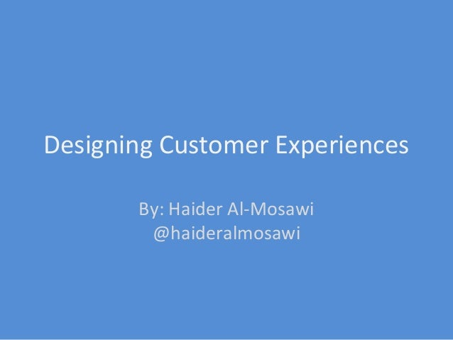 Designing Customer Experiences       By: Haider Al-Mosawi        @haideralmosawi