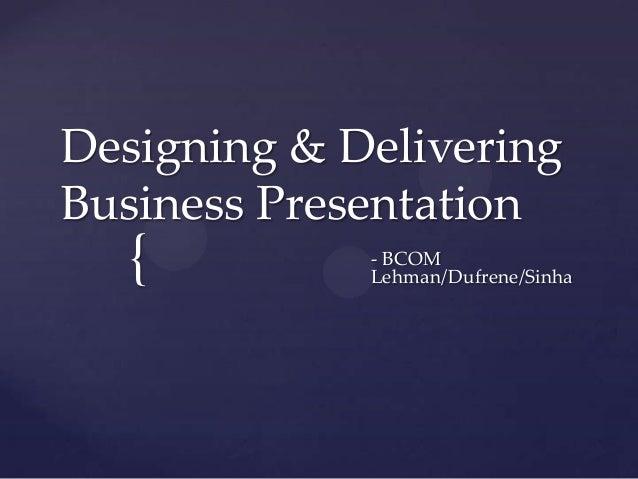 Designing & DeliveringBusiness Presentation  {          - BCOM             Lehman/Dufrene/Sinha