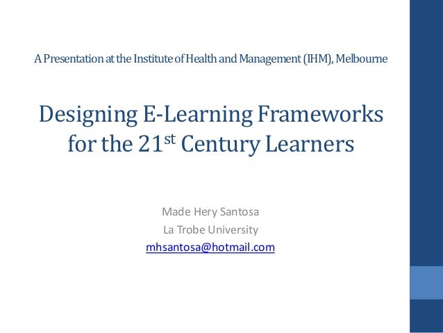 A Presentation at the Institute of Health and Management (IHM), Melbourne  Designing E-Learning Frameworks for the 21st Ce...