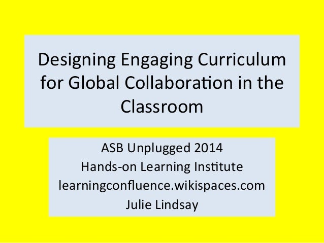 Designing	   Engaging	   Curriculum	    for	   Global	   Collabora4on	   in	   the	    Classroom	    ASB	   Unplugged	   2...