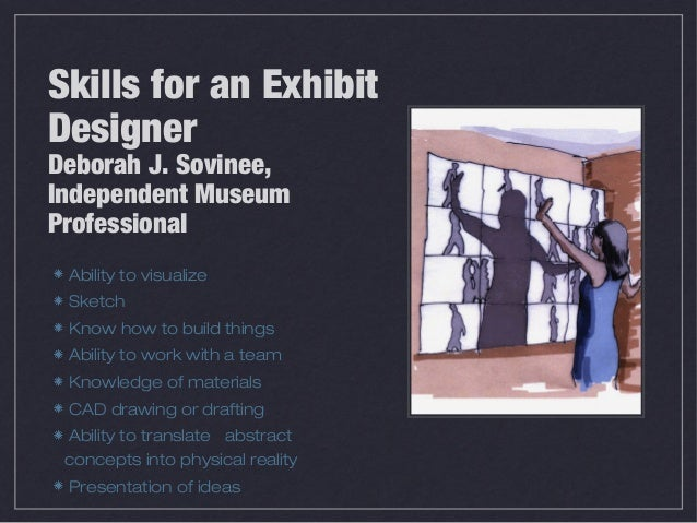 Skills for an ExhibitDesignerDeborah J. Sovinee,Independent MuseumProfessional Ability to visualize Sketch Know how to bui...