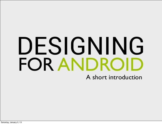 DESIGNING                  FOR ANDROID                          A short introductionSaturday, January 5, 13