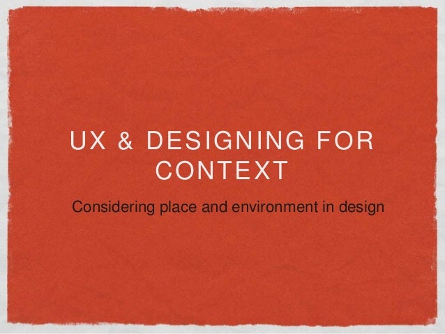 UX & DESIGNING FOR CONTEXT Considering place and environment in design