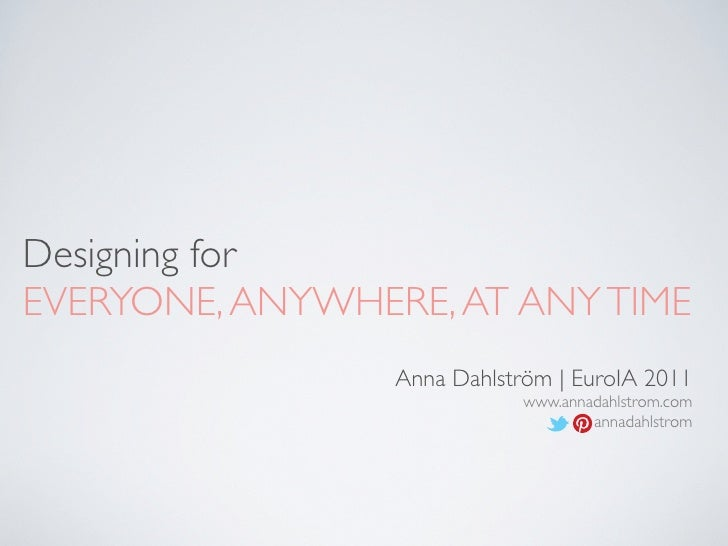Designing forEVERYONE, ANYWHERE, AT ANY TIME                 Anna Dahlström | EuroIA 2011                             www....