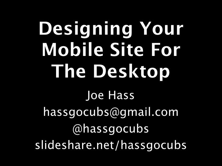Designing YourMobile Site For The Desktop         Joe Hass  hassgocubs@gmail.com       @hassgocubsslideshare.net/hassgocubs