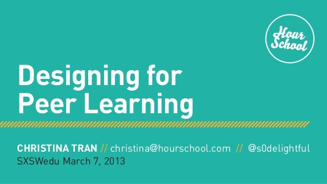 Designing forPeer LearningCHRISTINA TRAN // christina@hourschool.com // @s0delightfulSXSWedu March 7, 2013