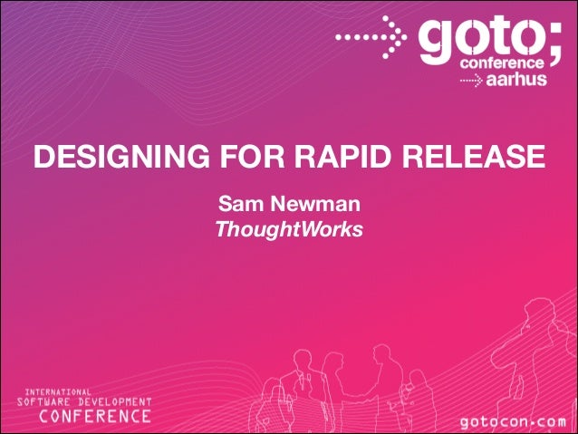 DESIGNING FOR RAPID RELEASE   Sam Newman   ThoughtWorks